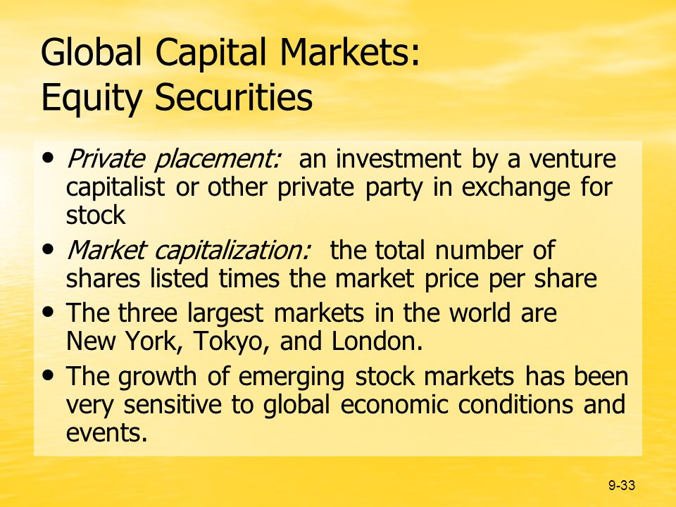 9-33 Global Capital Markets: Equity Securities Private placement: an investment by a venture capitalist or other private party in exchange for stock Market capitalization: the total number of shares listed times the market price per share The three largest markets in the world are New York, Tokyo, and London.