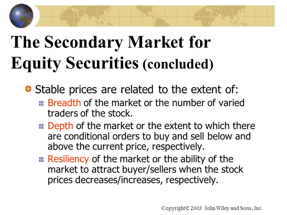 Copyright© 2003 John Wiley and Sons, Inc. The Secondary Market for Equity Securities (concluded) Stable prices are related to the extent of: Breadth o