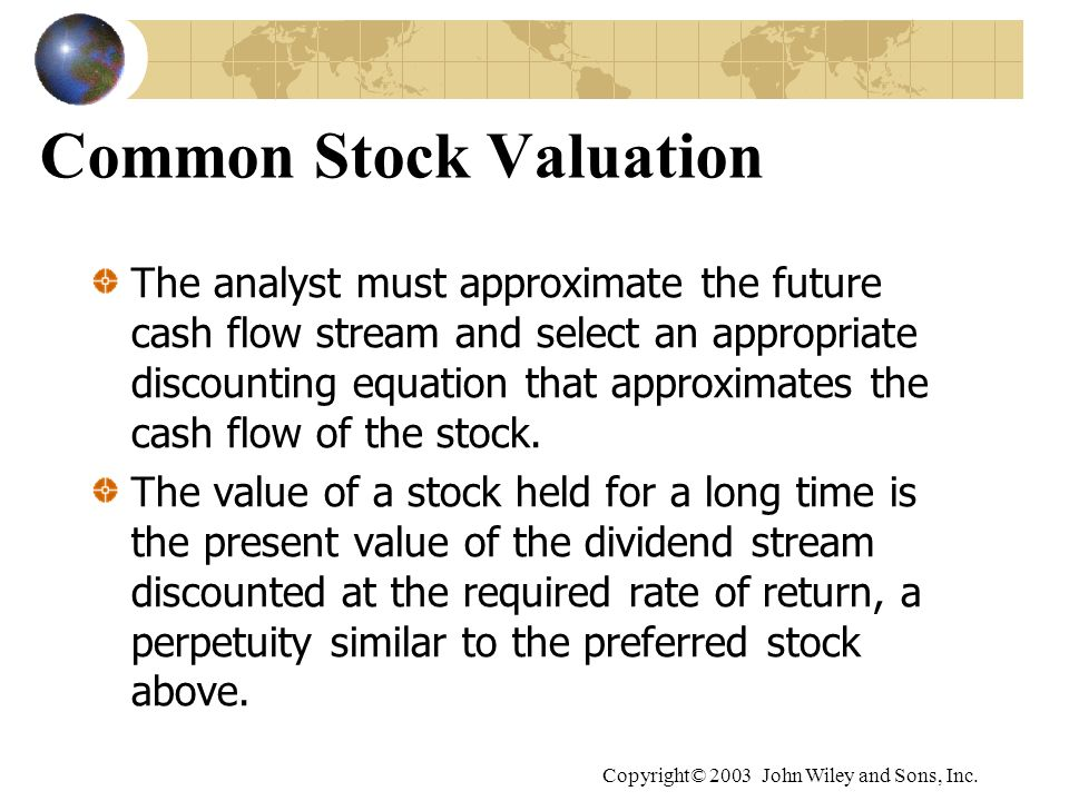 Copyright© 2003 John Wiley and Sons, Inc. Common Stock Valuation The analyst must approximate the future cash flow stream and select an appropriate di