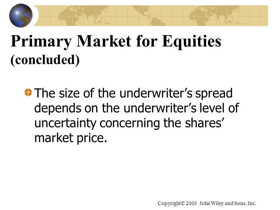 Copyright© 2003 John Wiley and Sons, Inc. Primary Market for Equities (concluded) The size of the underwriters spread depends on the underwriters leve