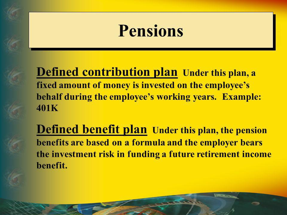 Pensions Defined contribution plan Under this plan, a fixed amount of money is invested on the employees behalf during the employees working years.