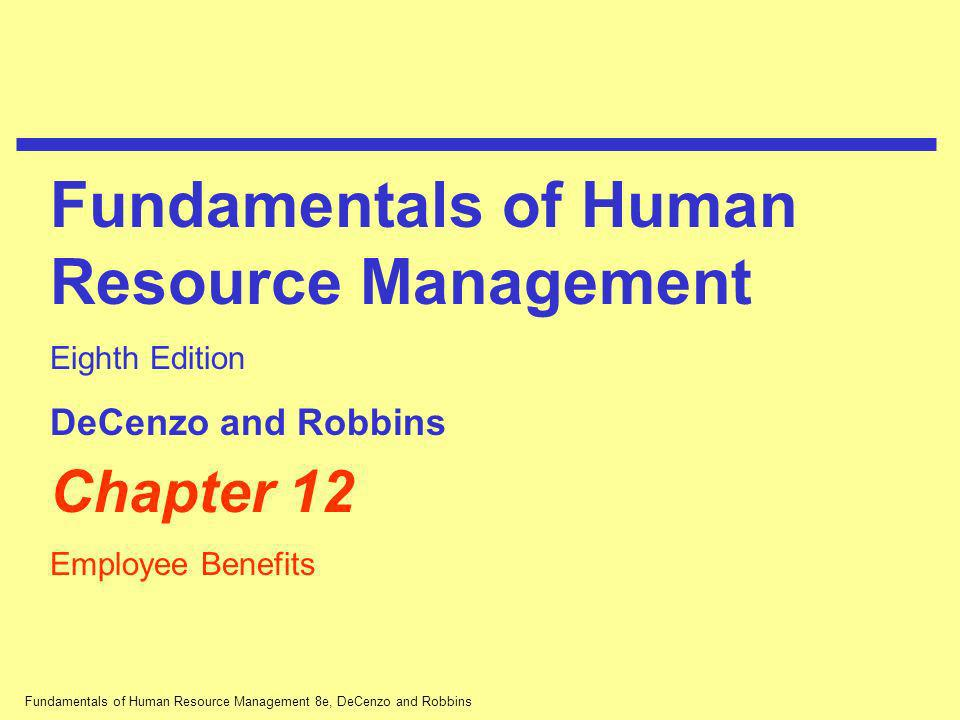 Fundamentals of Human Resource Management 8e, DeCenzo and Robbins Chapter 12 Employee Benefits Fundamentals of Human Resource Management Eighth Editio