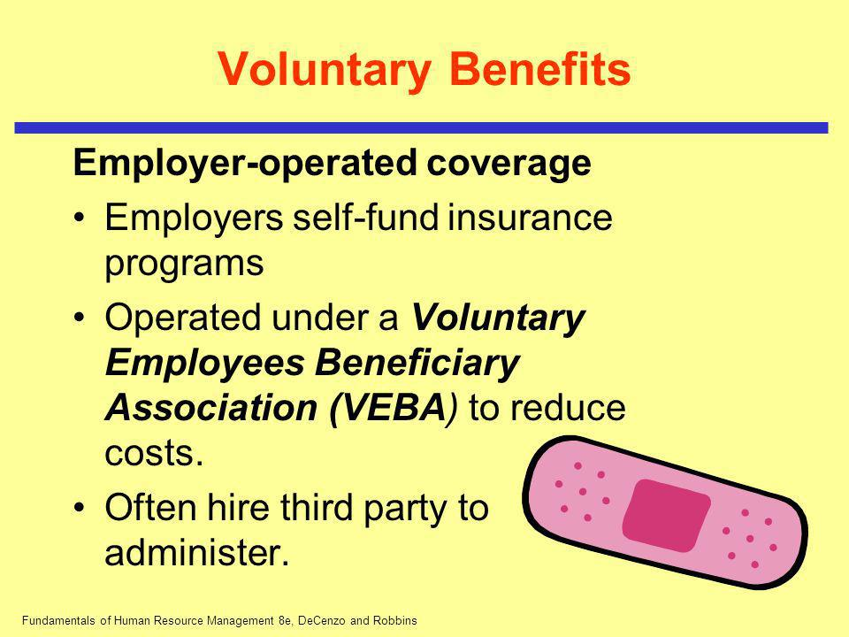 Fundamentals of Human Resource Management 8e, DeCenzo and Robbins Voluntary Benefits Employer-operated coverage Employers self-fund insurance programs