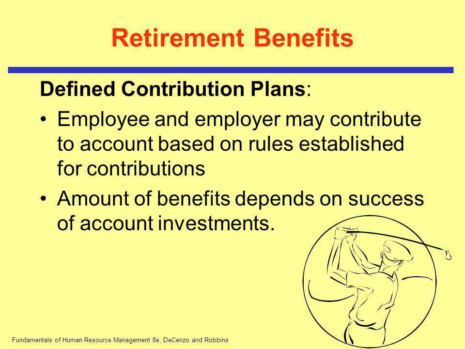 Fundamentals of Human Resource Management 8e, DeCenzo and Robbins Retirement Benefits Defined Contribution Plans: Employee and employer may contribute