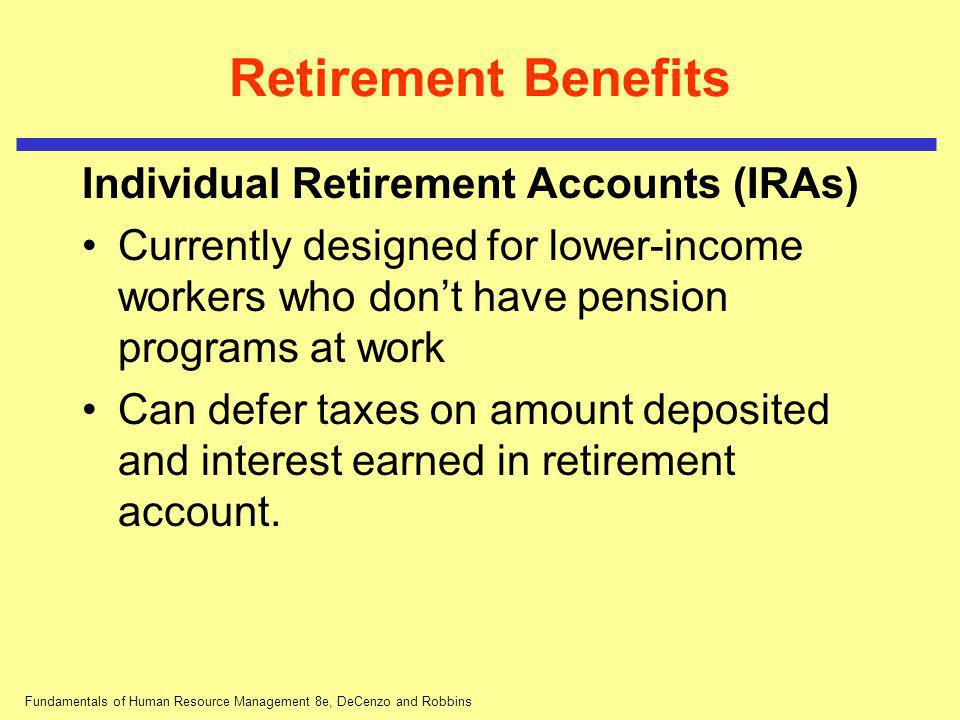 Fundamentals of Human Resource Management 8e, DeCenzo and Robbins Retirement Benefits Individual Retirement Accounts (IRAs) Currently designed for low
