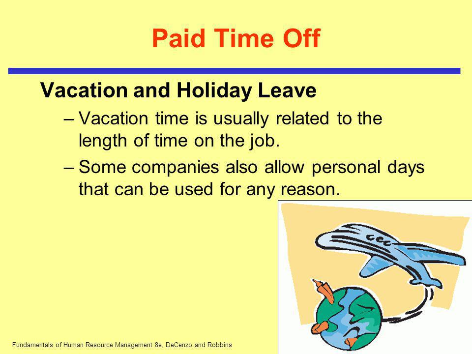 Fundamentals of Human Resource Management 8e, DeCenzo and Robbins Paid Time Off Vacation and Holiday Leave –Vacation time is usually related to the le