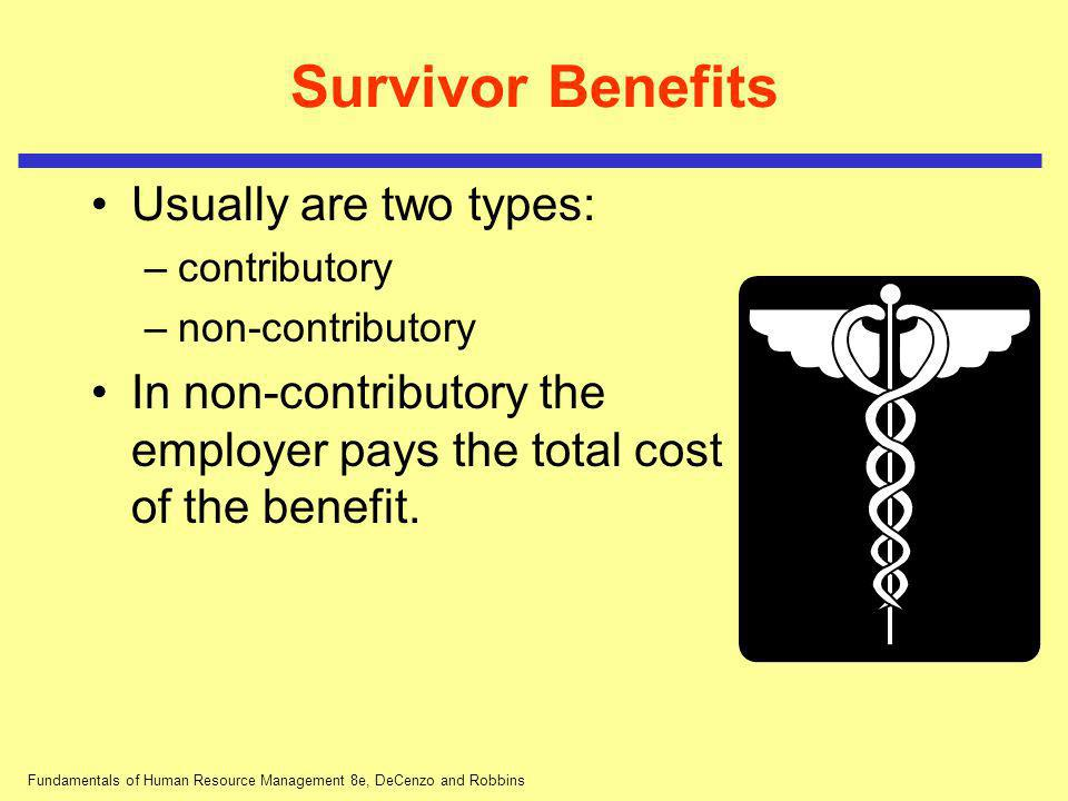 Fundamentals of Human Resource Management 8e, DeCenzo and Robbins Survivor Benefits Usually are two types: –contributory –non-contributory In non-cont