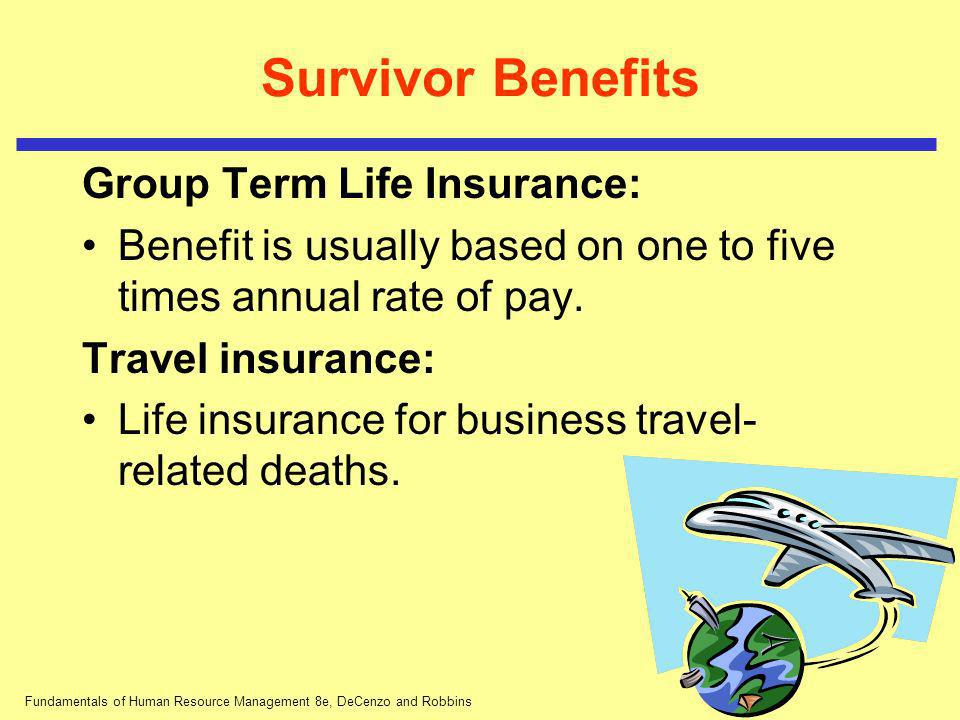 Fundamentals of Human Resource Management 8e, DeCenzo and Robbins Survivor Benefits Group Term Life Insurance: Benefit is usually based on one to five