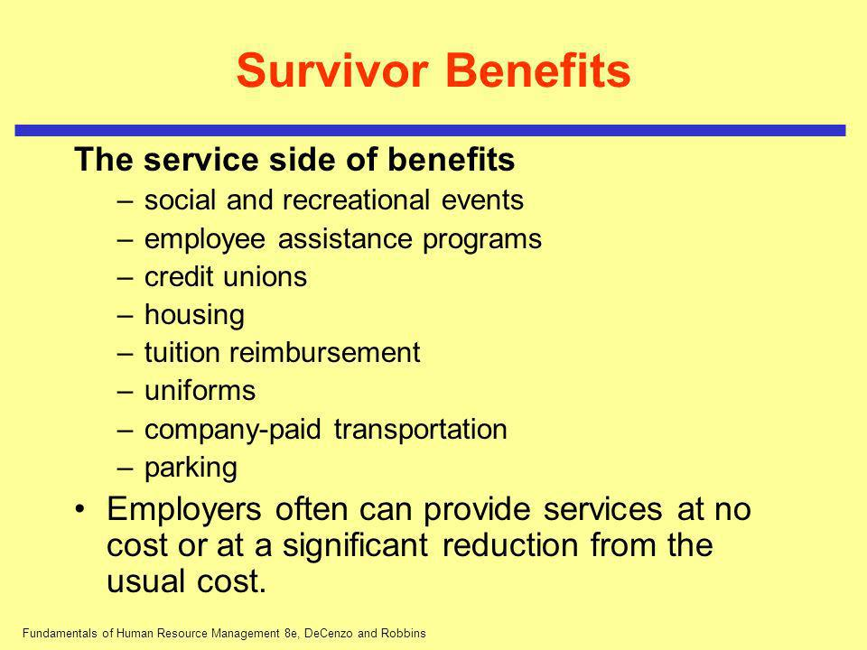 Fundamentals of Human Resource Management 8e, DeCenzo and Robbins Survivor Benefits The service side of benefits –social and recreational events –empl