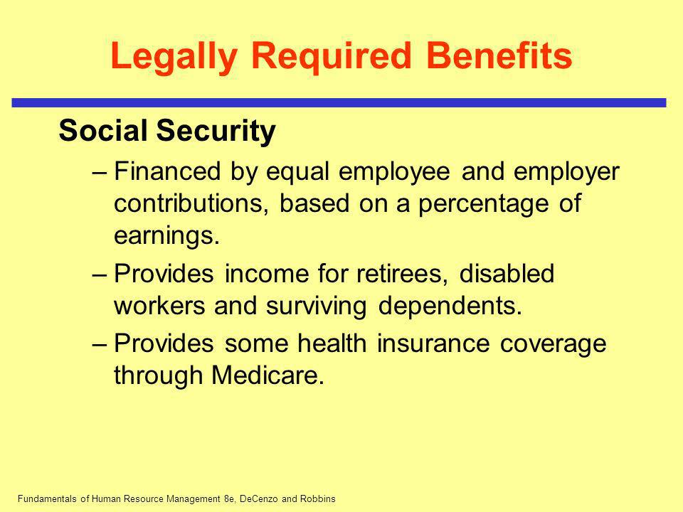 Fundamentals of Human Resource Management 8e, DeCenzo and Robbins Legally Required Benefits Social Security –Financed by equal employee and employer c
