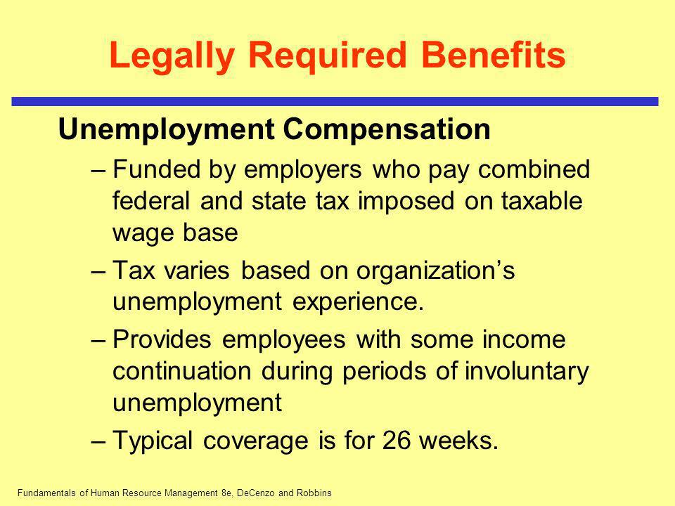 Fundamentals of Human Resource Management 8e, DeCenzo and Robbins Legally Required Benefits Unemployment Compensation –Funded by employers who pay com