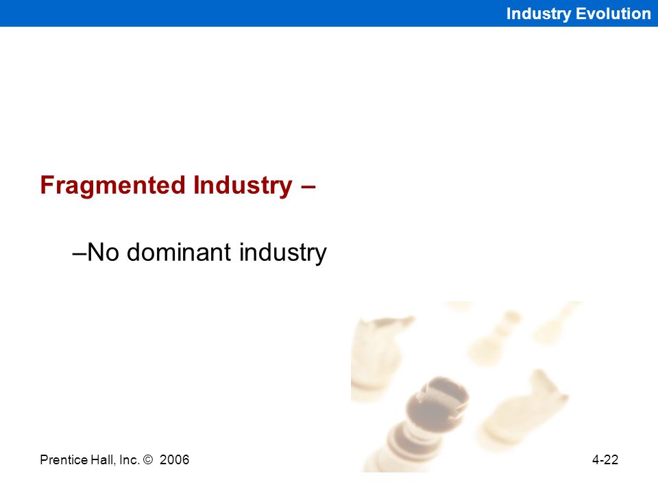Prentice Hall, Inc. © 20064-22 Industry Evolution Fragmented Industry – –No dominant industry