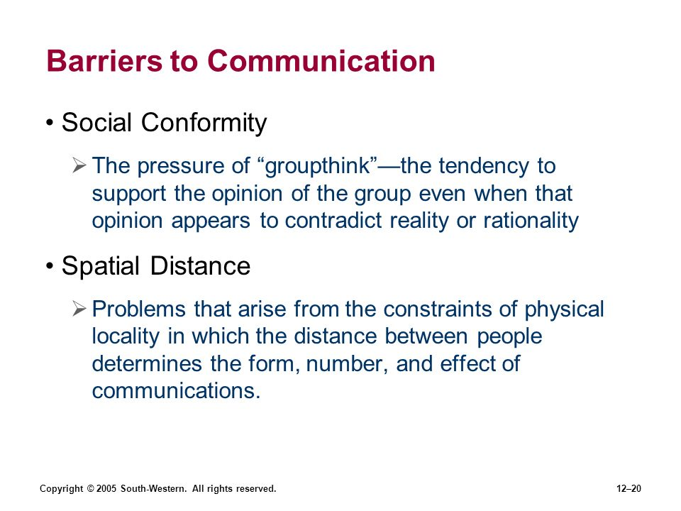 Copyright © 2005 South-Western. All rights reserved.12–20 Barriers to Communication Social Conformity The pressure of groupthinkthe tendency to suppor
