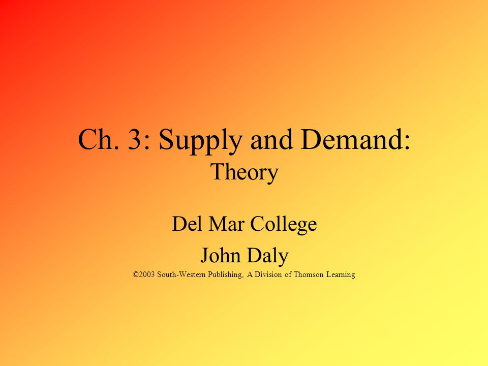 Ch. 3: Supply and Demand: Theory Del Mar College John Daly ©2003 South-Western Publishing, A Division of Thomson Learning