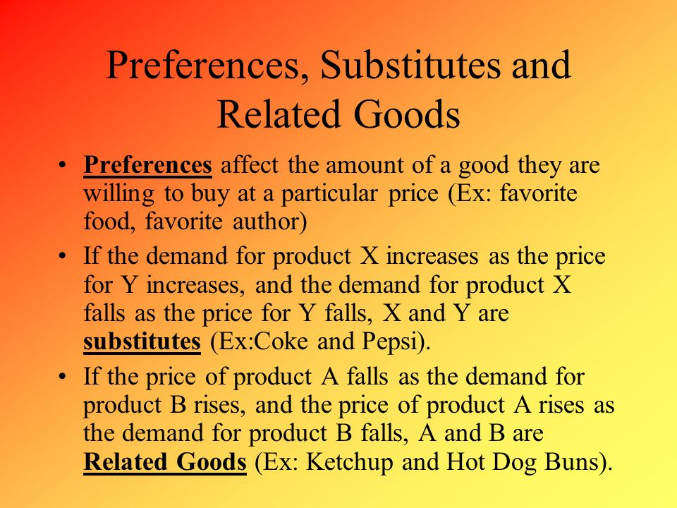 Preferences, Substitutes and Related Goods Preferences affect the amount of a good they are willing to buy at a particular price (Ex: favorite food, f