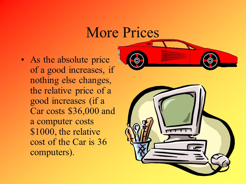 More Prices As the absolute price of a good increases, if nothing else changes, the relative price of a good increases (if a Car costs $36,000 and a c