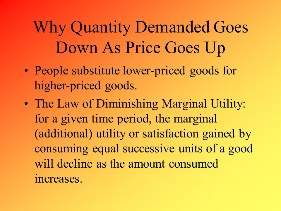 Why Quantity Demanded Goes Down As Price Goes Up People substitute lower-priced goods for higher-priced goods. The Law of Diminishing Marginal Utility