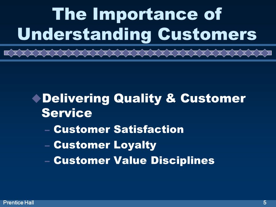5Prentice Hall The Importance of Understanding Customers Delivering Quality & Customer Service – Customer Satisfaction – Customer Loyalty – Customer Value Disciplines