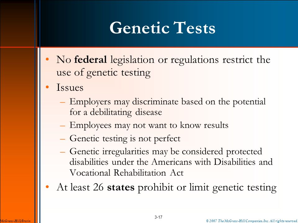 Genetic Tests No federal legislation or regulations restrict the use of genetic testing Issues –Employers may discriminate based on the potential for