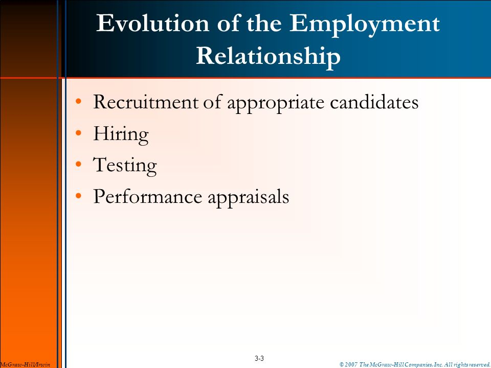 Evolution of the Employment Relationship Recruitment of appropriate candidates Hiring Testing Performance appraisals 3-3 McGraw-Hill/Irwin© 2007 The M