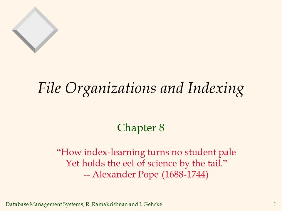 Database Management Systems, R. Ramakrishnan and J. Gehrke1 File Organizations and Indexing Chapter 8 How index-learning turns no student pale Yet hol