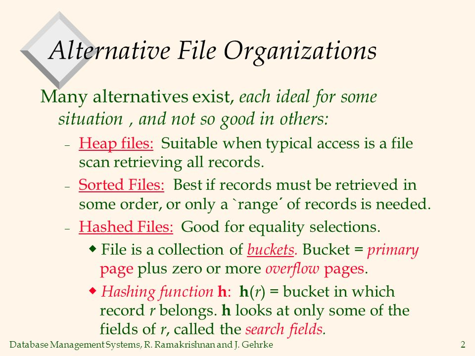 Database Management Systems, R. Ramakrishnan and J. Gehrke2 Alternative File Organizations Many alternatives exist, each ideal for some situation, and