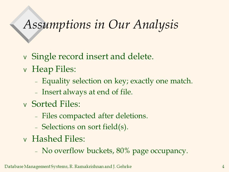 Database Management Systems, R. Ramakrishnan and J. Gehrke4 Assumptions in Our Analysis v Single record insert and delete. v Heap Files: – Equality se