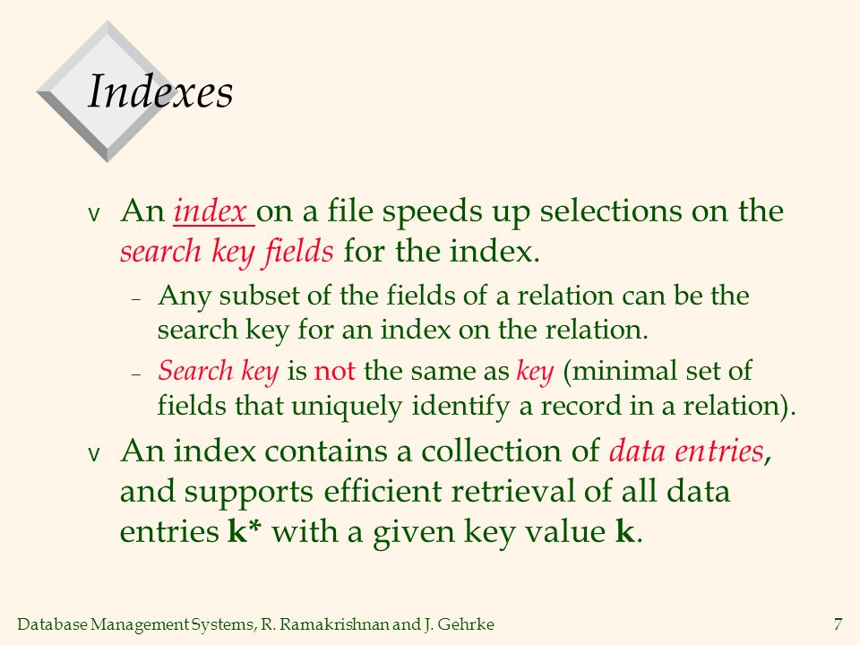 Database Management Systems, R. Ramakrishnan and J. Gehrke7 Indexes v An index on a file speeds up selections on the search key fields for the index.