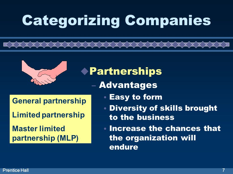 7Prentice Hall Categorizing Companies Partnerships – Advantages Easy to form Diversity of skills brought to the business Increase the chances that the