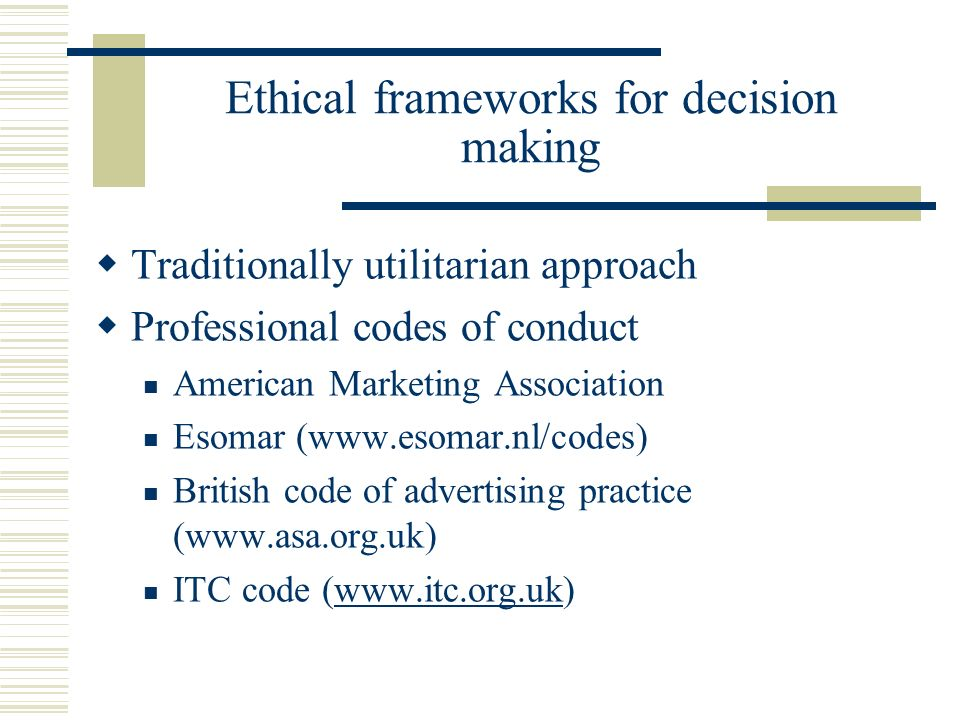 Ethical frameworks for decision making Traditionally utilitarian approach Professional codes of conduct American Marketing Association Esomar (www.eso