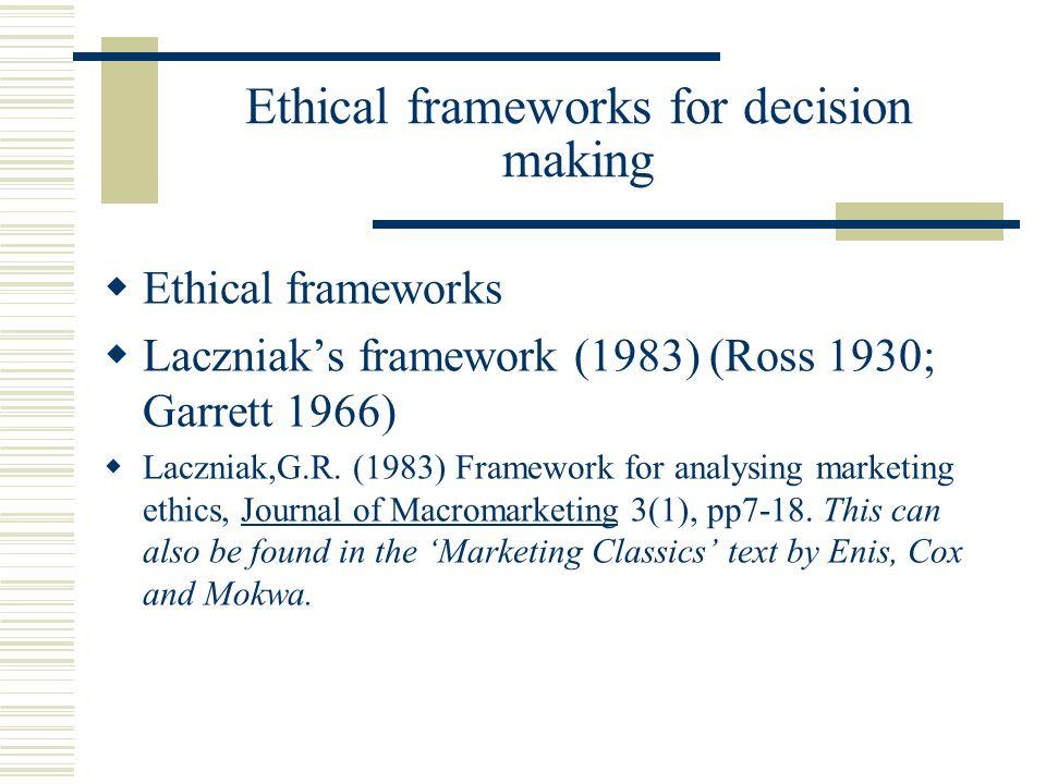 Ethical frameworks for decision making Ethical frameworks Laczniaks framework (1983) (Ross 1930; Garrett 1966) Laczniak,G.R. (1983) Framework for anal