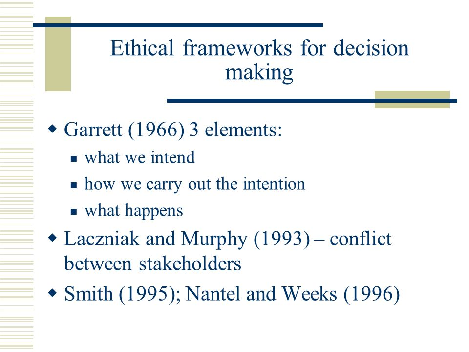 Ethical frameworks for decision making Garrett (1966) 3 elements: what we intend how we carry out the intention what happens Laczniak and Murphy (1993