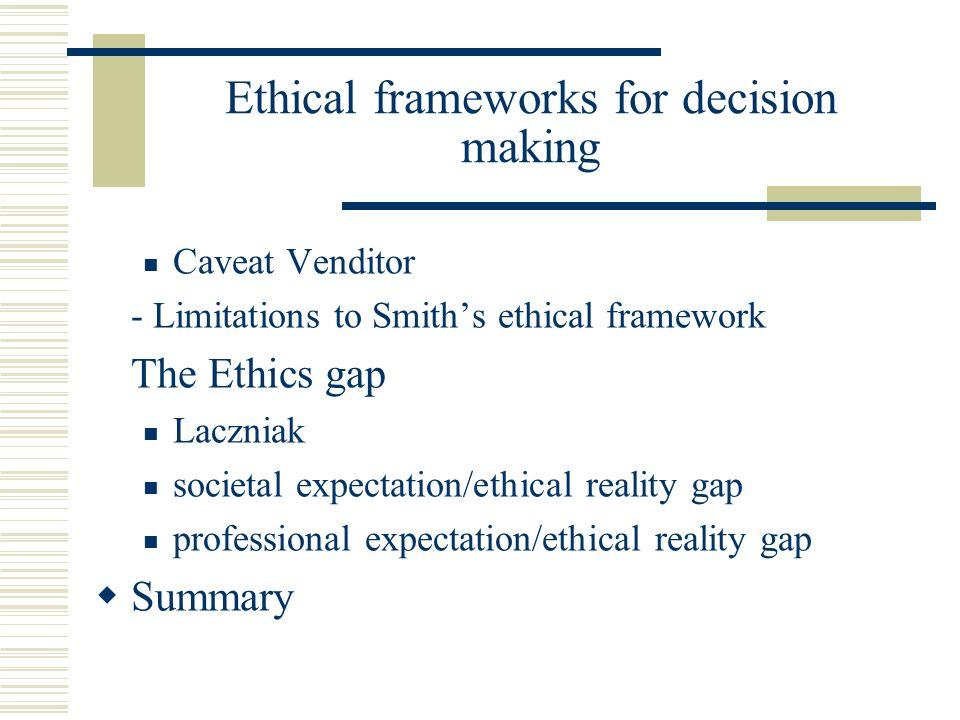 Ethical frameworks for decision making Caveat Venditor - Limitations to Smiths ethical framework The Ethics gap Laczniak societal expectation/ethical