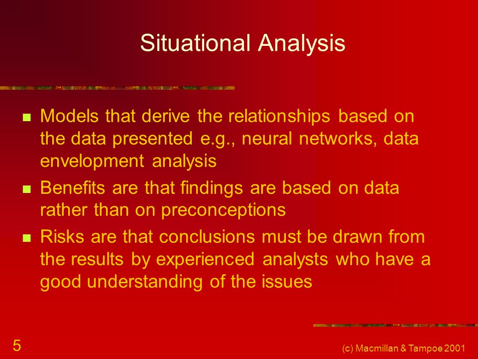 (c) Macmillan & Tampoe 2001 5 Situational Analysis Models that derive the relationships based on the data presented e.g., neural networks, data envelo