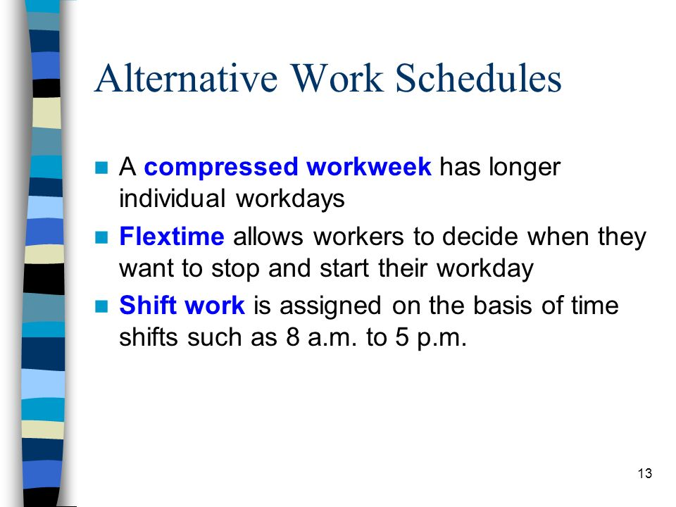 13 Alternative Work Schedules A compressed workweek has longer individual workdays Flextime allows workers to decide when they want to stop and start
