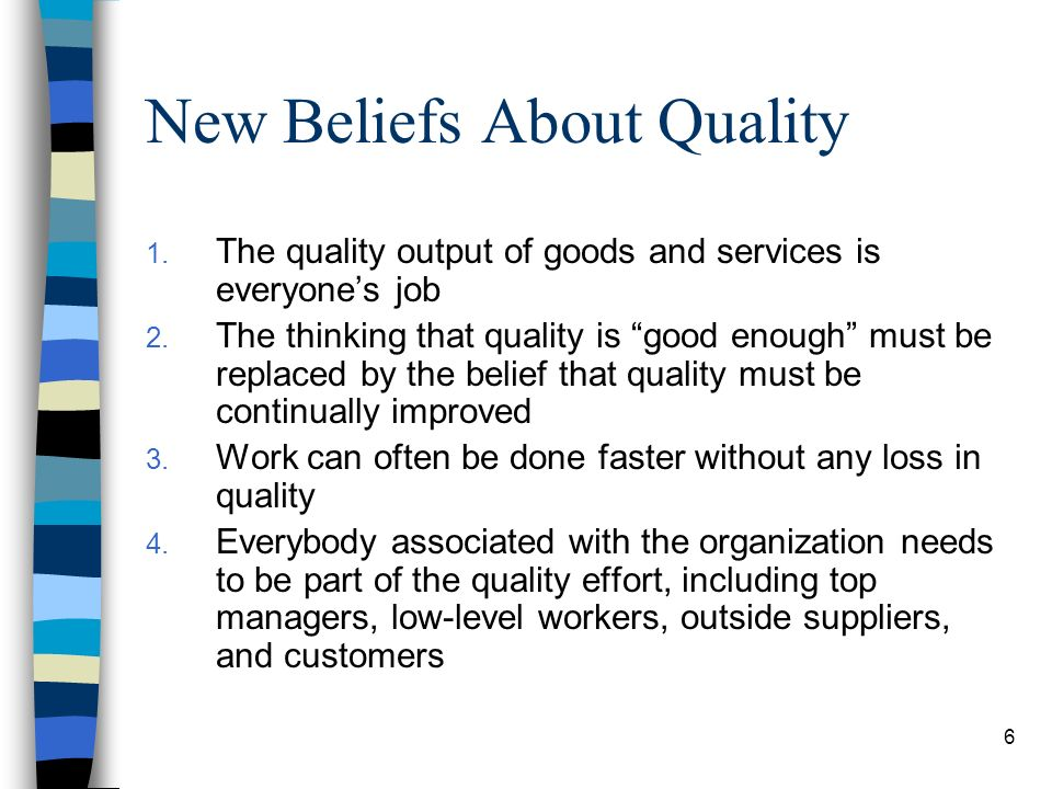 6 New Beliefs About Quality 1. The quality output of goods and services is everyones job 2. The thinking that quality is good enough must be replaced