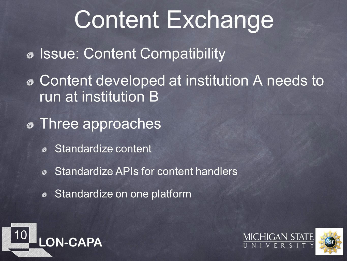 LON-CAPA 10 Content Exchange Issue: Content Compatibility Content developed at institution A needs to run at institution B Three approaches Standardize content Standardize APIs for content handlers Standardize on one platform