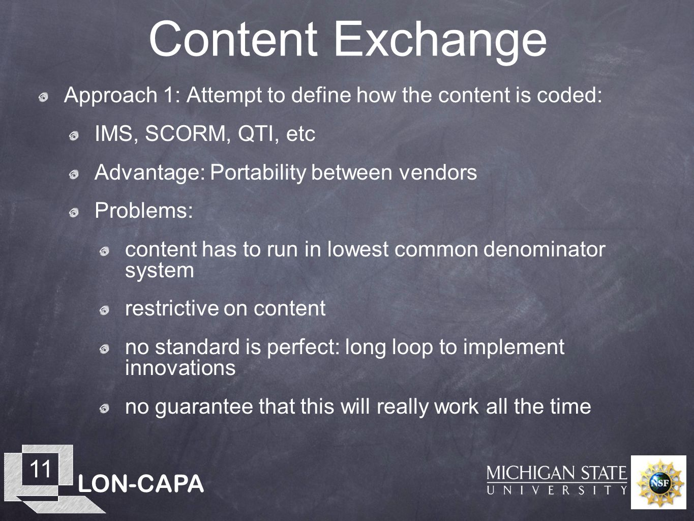 LON-CAPA 11 Content Exchange Approach 1: Attempt to define how the content is coded: IMS, SCORM, QTI, etc Advantage: Portability between vendors Problems: content has to run in lowest common denominator system restrictive on content no standard is perfect: long loop to implement innovations no guarantee that this will really work all the time