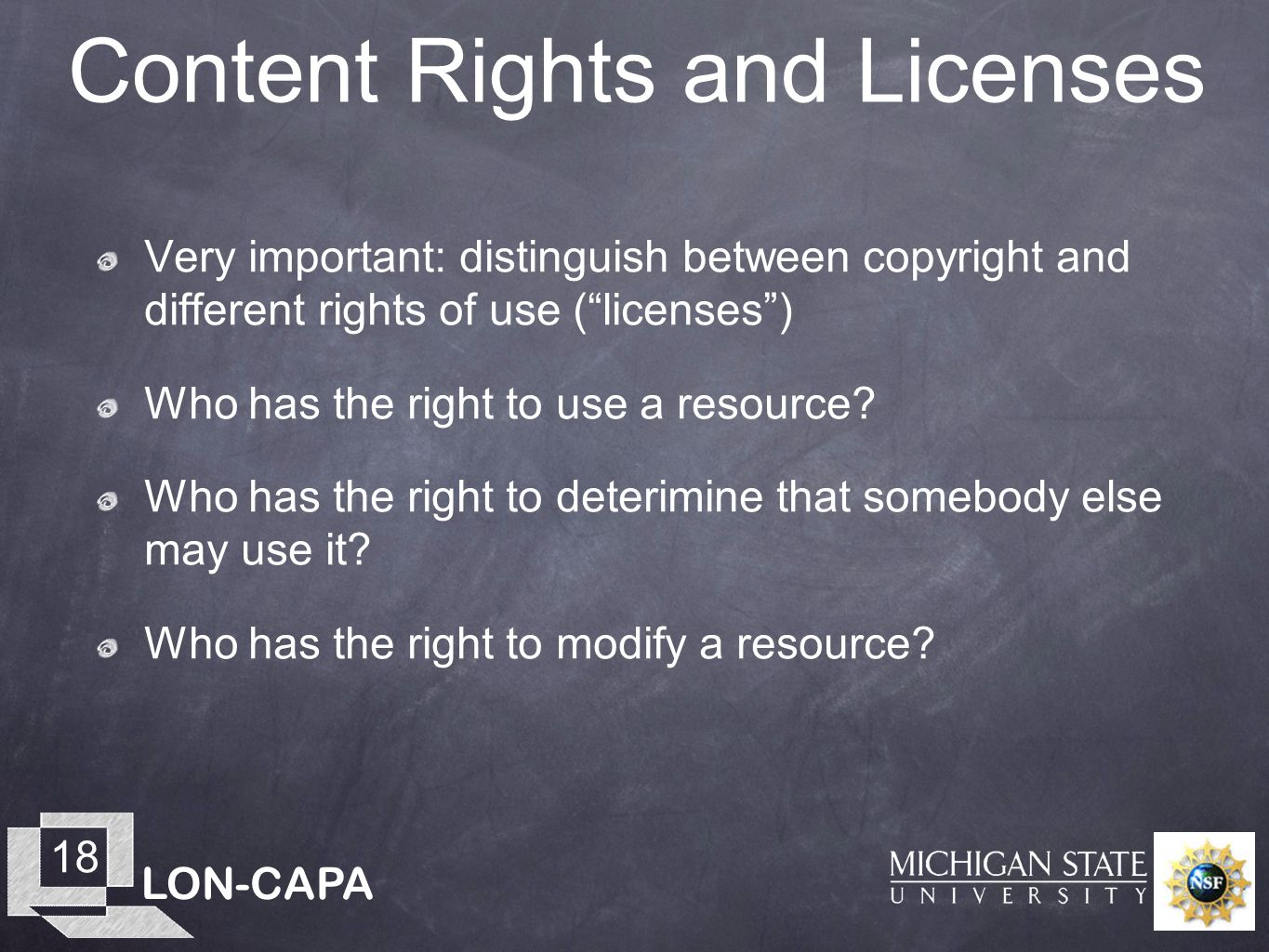 LON-CAPA 18 Content Rights and Licenses Very important: distinguish between copyright and different rights of use (licenses) Who has the right to use a resource.