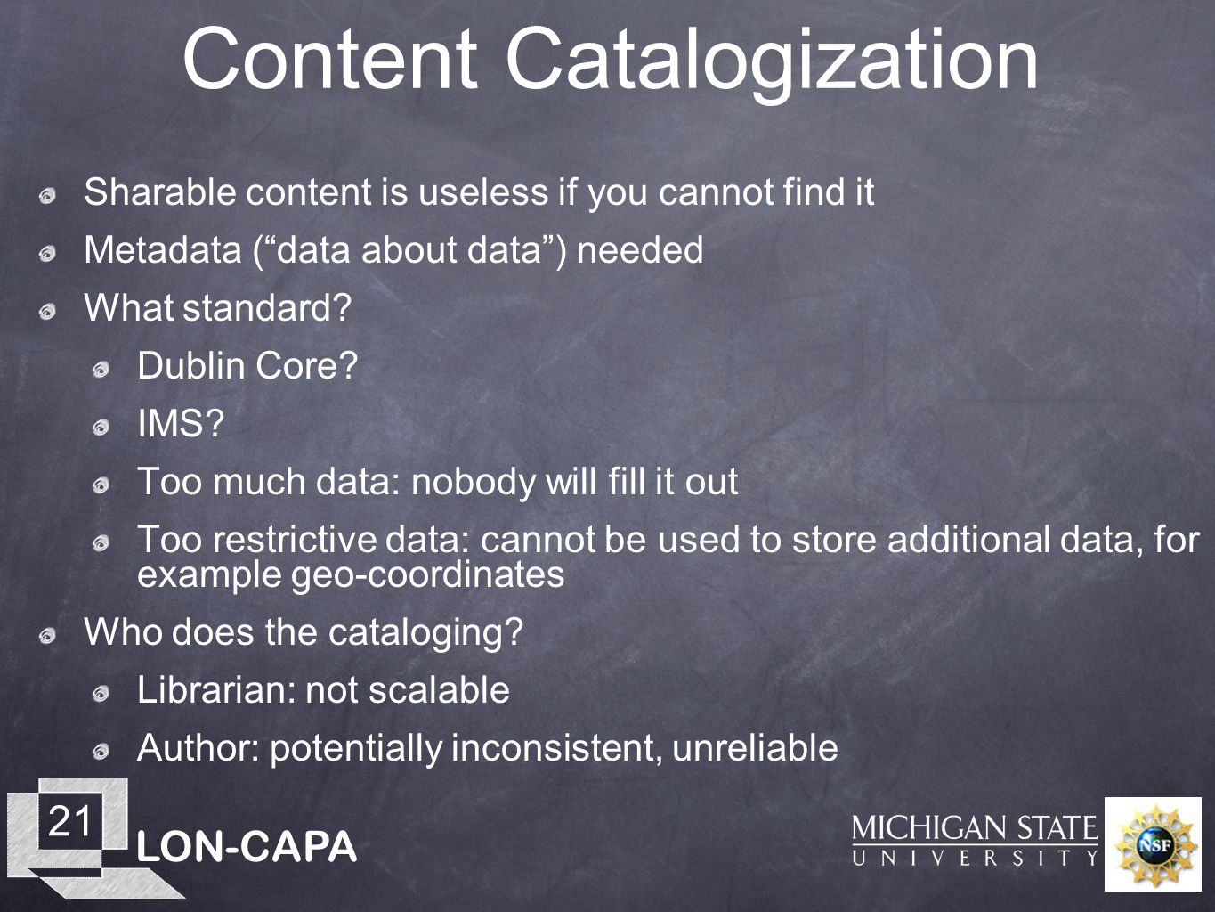 LON-CAPA 21 Content Catalogization Sharable content is useless if you cannot find it Metadata (data about data) needed What standard? Dublin Core? IMS
