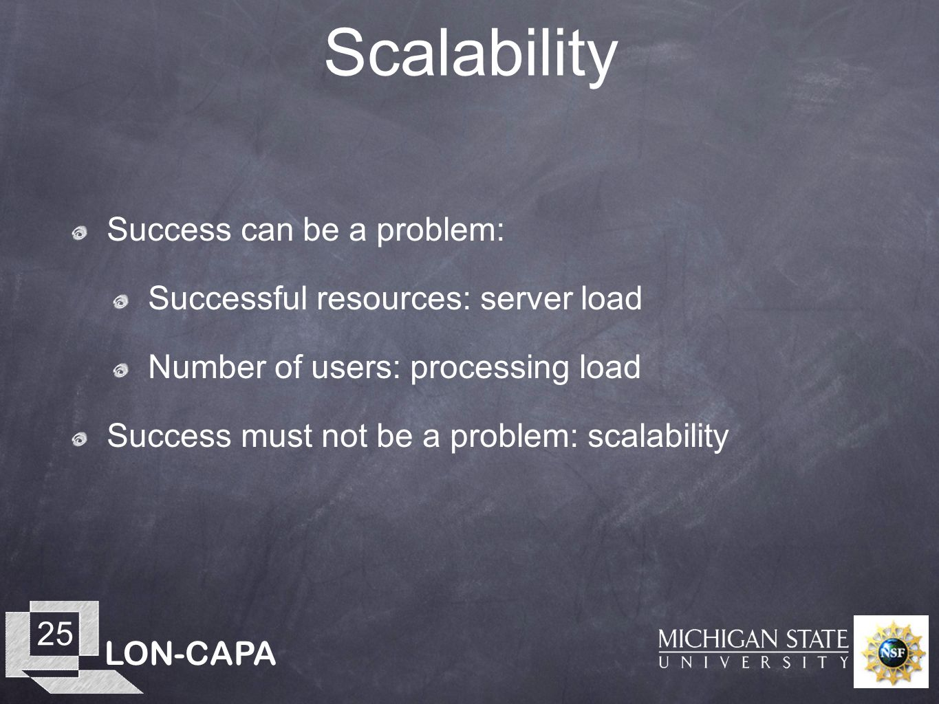 LON-CAPA 25 Scalability Success can be a problem: Successful resources: server load Number of users: processing load Success must not be a problem: sc