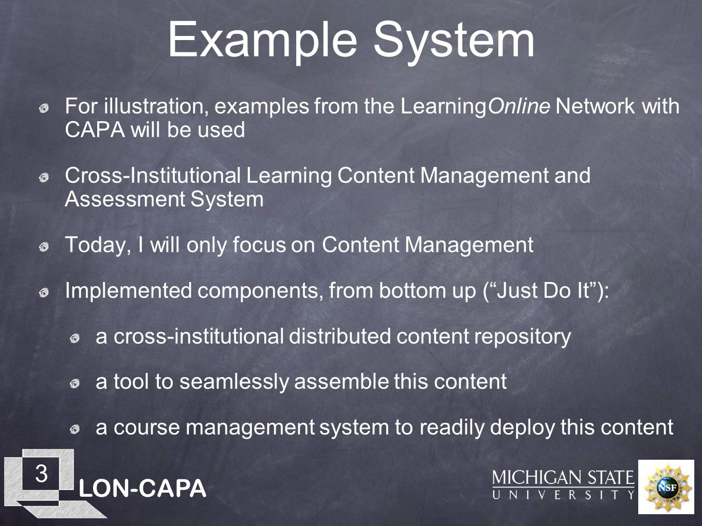 LON-CAPA 3 Example System For illustration, examples from the LearningOnline Network with CAPA will be used Cross-Institutional Learning Content Management and Assessment System Today, I will only focus on Content Management Implemented components, from bottom up (Just Do It): a cross-institutional distributed content repository a tool to seamlessly assemble this content a course management system to readily deploy this content