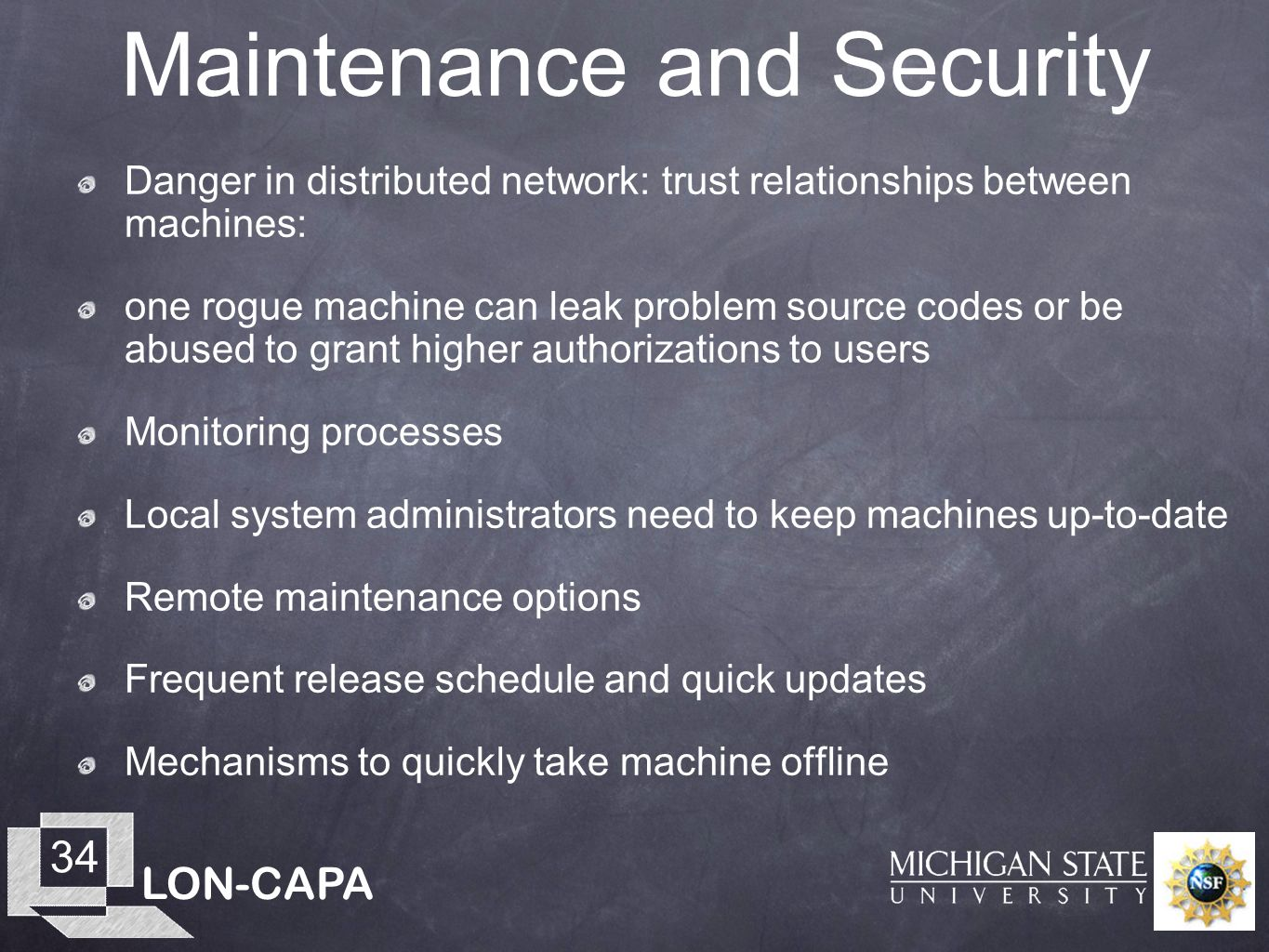 LON-CAPA 34 Maintenance and Security Danger in distributed network: trust relationships between machines: one rogue machine can leak problem source codes or be abused to grant higher authorizations to users Monitoring processes Local system administrators need to keep machines up-to-date Remote maintenance options Frequent release schedule and quick updates Mechanisms to quickly take machine offline