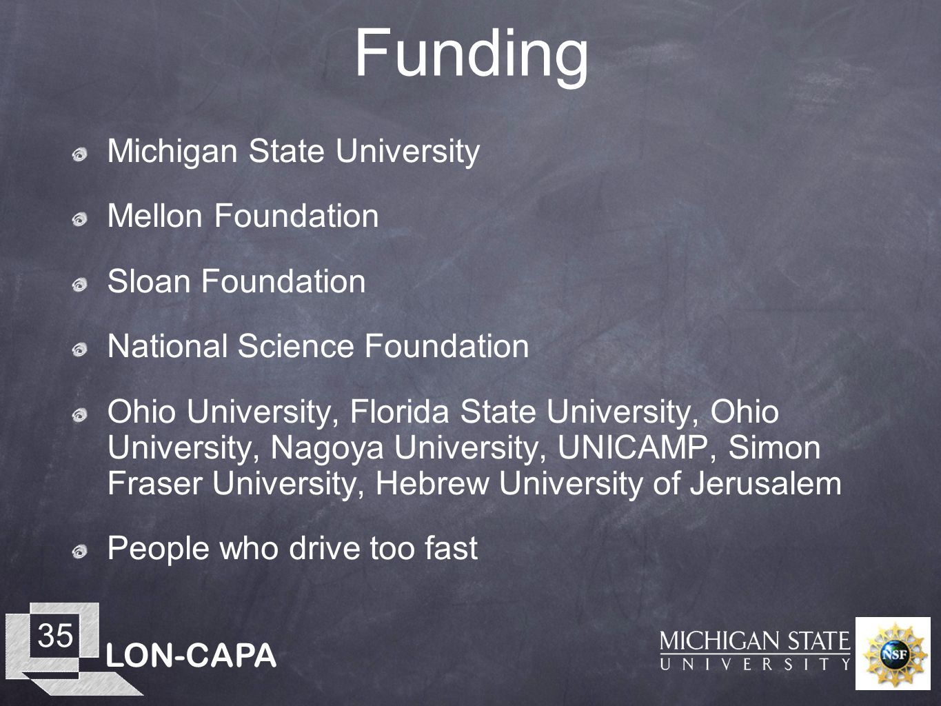 LON-CAPA 35 Funding Michigan State University Mellon Foundation Sloan Foundation National Science Foundation Ohio University, Florida State University, Ohio University, Nagoya University, UNICAMP, Simon Fraser University, Hebrew University of Jerusalem People who drive too fast