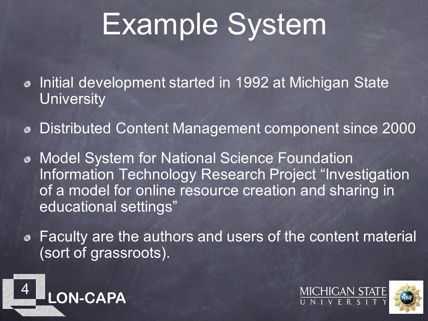 LON-CAPA 4 Example System Initial development started in 1992 at Michigan State University Distributed Content Management component since 2000 Model System for National Science Foundation Information Technology Research Project Investigation of a model for online resource creation and sharing in educational settings Faculty are the authors and users of the content material (sort of grassroots).