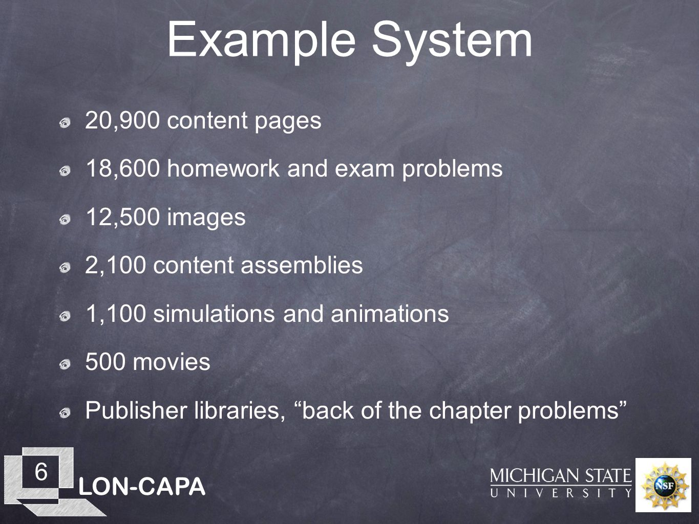 LON-CAPA 6 Example System 20,900 content pages 18,600 homework and exam problems 12,500 images 2,100 content assemblies 1,100 simulations and animations 500 movies Publisher libraries, back of the chapter problems