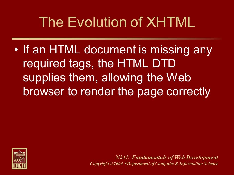 N241: Fundamentals of Web Development Copyright ©2004 Department of Computer & Information Science The Evolution of XHTML If an HTML document is missi