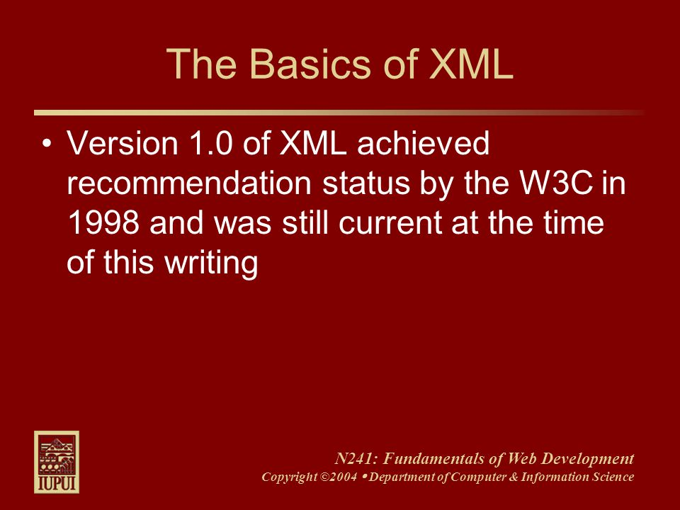 N241: Fundamentals of Web Development Copyright ©2004 Department of Computer & Information Science The Basics of XML Version 1.0 of XML achieved recom