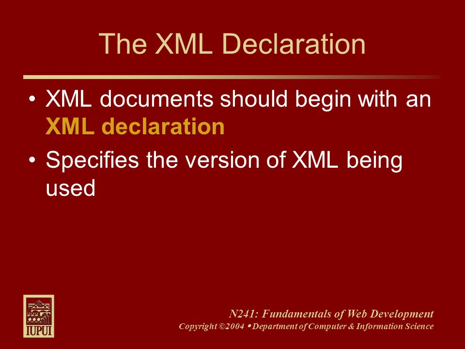 N241: Fundamentals of Web Development Copyright ©2004 Department of Computer & Information Science The XML Declaration XML documents should begin with