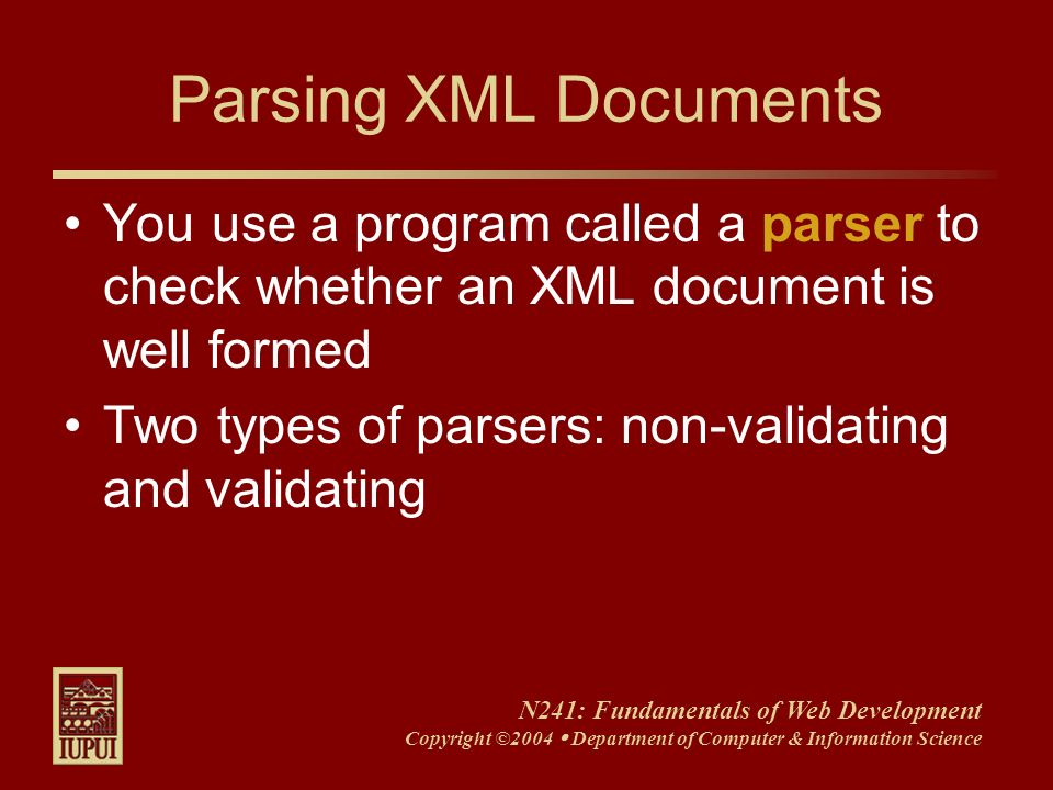 N241: Fundamentals of Web Development Copyright ©2004 Department of Computer & Information Science Parsing XML Documents You use a program called a pa